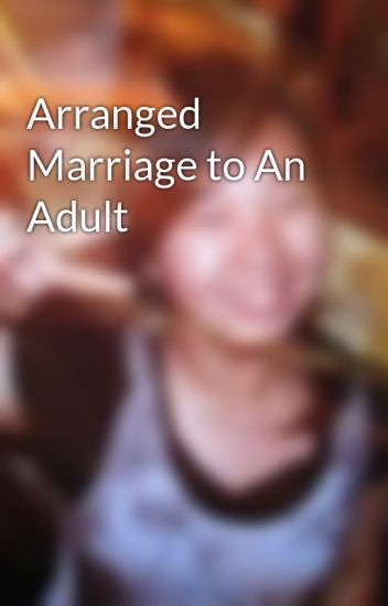 Arranged Marriage to An Adult