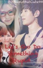 Let's Go Do Something Stupid ( Kim Myungsoo FanFict ) by StupidButCute00