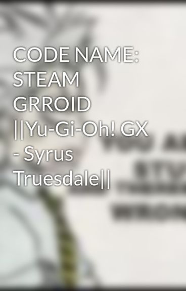 CODE NAME: STEAM GRROID (Yu-Gi-Oh! GX - Syrus Truesdale) by Rocklee_Toshiro1993
