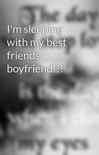 I'm sleeping with my best friends boyfriend!!! by mel123xx