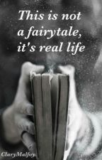 This is not a fairytale, it's real life  by ClaryMalfoy