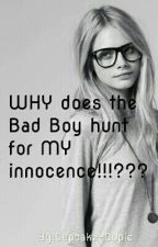 WHY does the Bad Boy hunt for my Innocence!!!??? by Cupcake-Cupid
