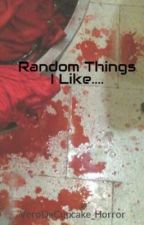 Random Things I Like.... by VeroDaCupcake_Horror
