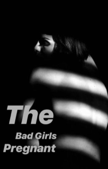 The Bad Girl's Pregnant