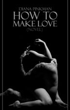 How to Make Love (Novel) by DianaPinkman
