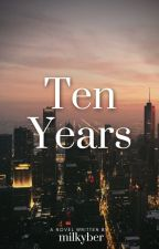 Ten Years ( COMPLETED) by Milkyber