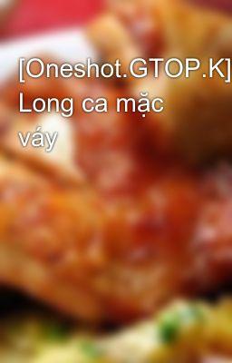 Đọc truyện [Oneshot.GTOP.K] Long ca mặc váy