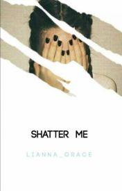 Shatter Me | Teen Fiction by Lianna_Grace