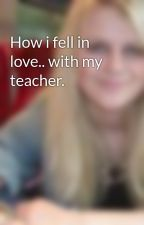 How i fell in love.. with my teacher. by lydia-pearl