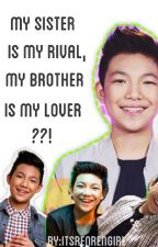 My Sister is my Rival, My Brother is my Lover ??! (Darren Espanto Fan fiction) by itsRenrenGirl