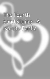 The Fourth Sand Sibling~ A Naruto Fanfic by mp1771