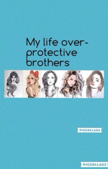 My life-overprotective brothers    COMPLETE