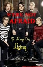 We're Not Afraid To Keep On Living by TheForgottenMCRmy