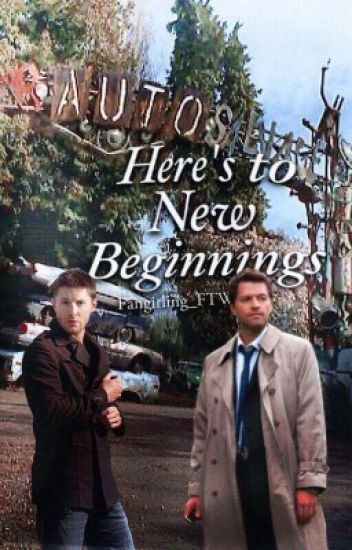 Here's To New Beginnings (Destiel Fanfic)