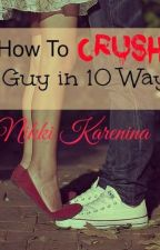 How To Crush A Guy in 10 Ways by NikkiKarenina_PHR