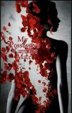 My Possessive Vampire Mate (Unedited) by xxberahkitsunexx