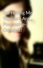 For Hating Me You Sure Are Possessive- Oneshot! by Ezilabeth
