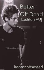Better Off Dead |Lashton AU| (Undergoing major editing) by lashtonobsessed