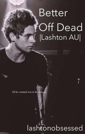 Better Off Dead |Lashton AU| (Undergoing major editing)
