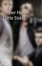 Jasper Hale's Little Sister. by MrsRathbone1