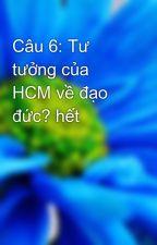 Câu 6: Tư tưởng của HCM về đạo đức? hết by tntxdk49