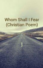 Whom Shall I Fear (Christian Poem) by 1LampsnowChristian