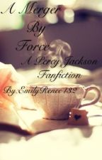 A Merger by Force(Percy Jackson story) by EmilyRenee432