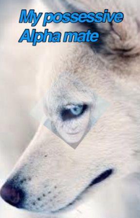 My Possessive Alpha Mate by Frozenheart10947