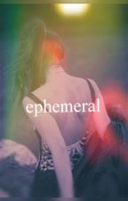 Ephemeral (BOOK 1) by RougeAureate