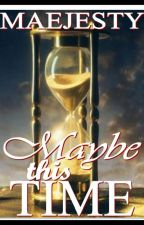 MAYBE THIS TIME by maejesty