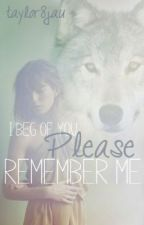 I Beg of You. Please Remember Me. (ON HOLD) by taylor8jau