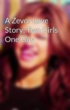 A Zevor Love Story: Two Girls One Guy by ZendayaArmy
