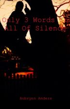 Only 3 Words in All of Silence by AubrynnAnders