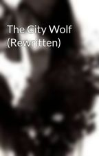 The City Wolf (Rewritten) by Darkness_Never_Fades