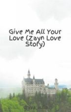 Give Me All Your Love (Zayn Love Story) by dhiya_aulia