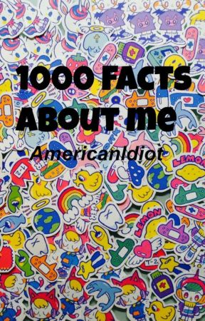 1000 Facts About Me! by Americanldiot
