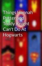 Things Hannah Potter and Teddy Knight Can't Do At Hogwarts by ChocoPrincess106