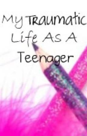 My Traumatic Life As A Teenager by ChellyWelly97