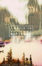 I would to hate you, but i can't by HermioneEverdeen02