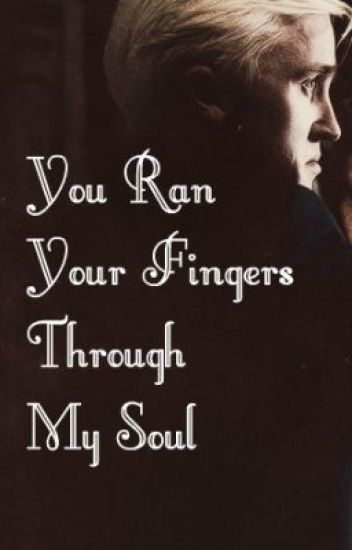 You ran your fingers through my soul (A Draco Malfoy Love Story)