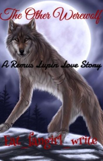 The Other Werewolf (Harry Potter Fanfiction, Marauders Era, Remus Lupin Love Story)