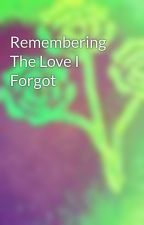 Remembering The Love I Forgot by hellohi5