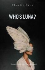Who's Luna? by Daydreamers_thoughts