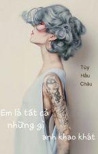 Em là tất cả những gì anh khao khát [Full + Ngoại truyện] by quilinhh