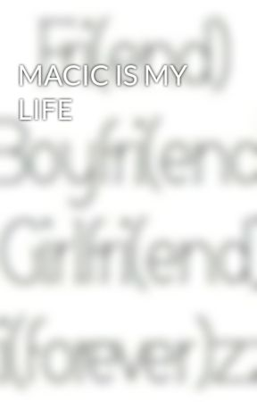 MACIC IS MY LIFE by ciaociao1235567890