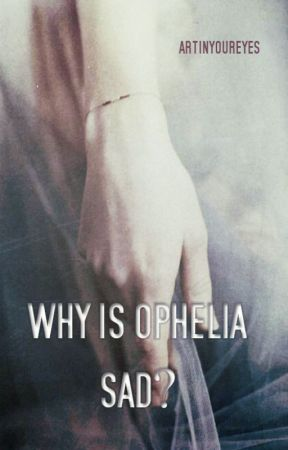 Why is Ophelia sad? by artinyoureyes