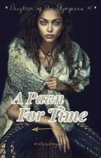 A Pawn For Time (Daughter of the Olympians #1) by melieacrogenn