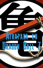 Atrapada en Dragon Ball Z by deidy2015