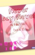 Never say Never (My blind Wife book 2) On-Hold by Maeku123