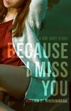 Because I Miss You (One-Shot) by nininininaaa